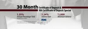 30 month CD & IRA Deposit Special - 1.25% APY 1.24% Interest Rate $1,000 Minimum Balance