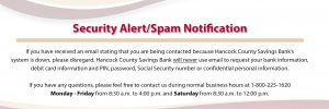 Security Alert / Spam Notification - If you have been contacted because Hancock County Savings Bank's system is down, please disregard.